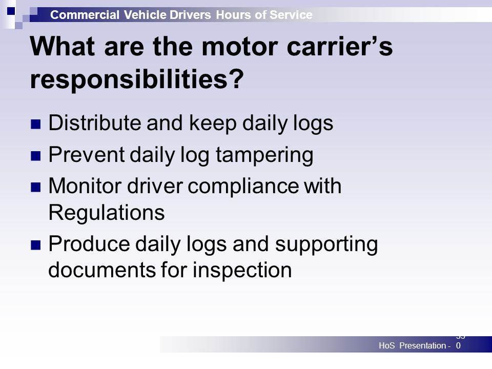 Commercial Vehicle Drivers Hours of Service HoS Presentation -350 What are the motor carriers responsibilities? Distribute and keep daily logs Prevent