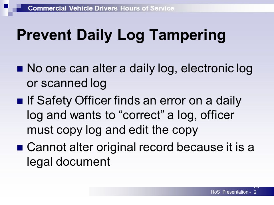 Commercial Vehicle Drivers Hours of Service HoS Presentation -352 Prevent Daily Log Tampering No one can alter a daily log, electronic log or scanned log If Safety Officer finds an error on a daily log and wants to correct a log, officer must copy log and edit the copy Cannot alter original record because it is a legal document