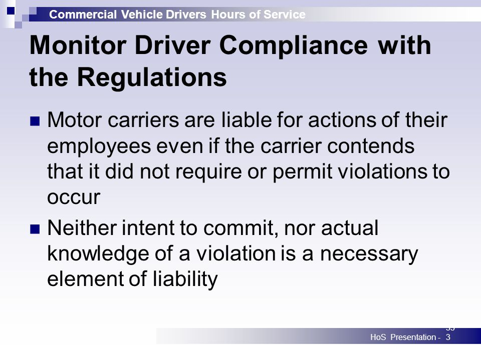 Commercial Vehicle Drivers Hours of Service HoS Presentation -353 Monitor Driver Compliance with the Regulations Motor carriers are liable for actions