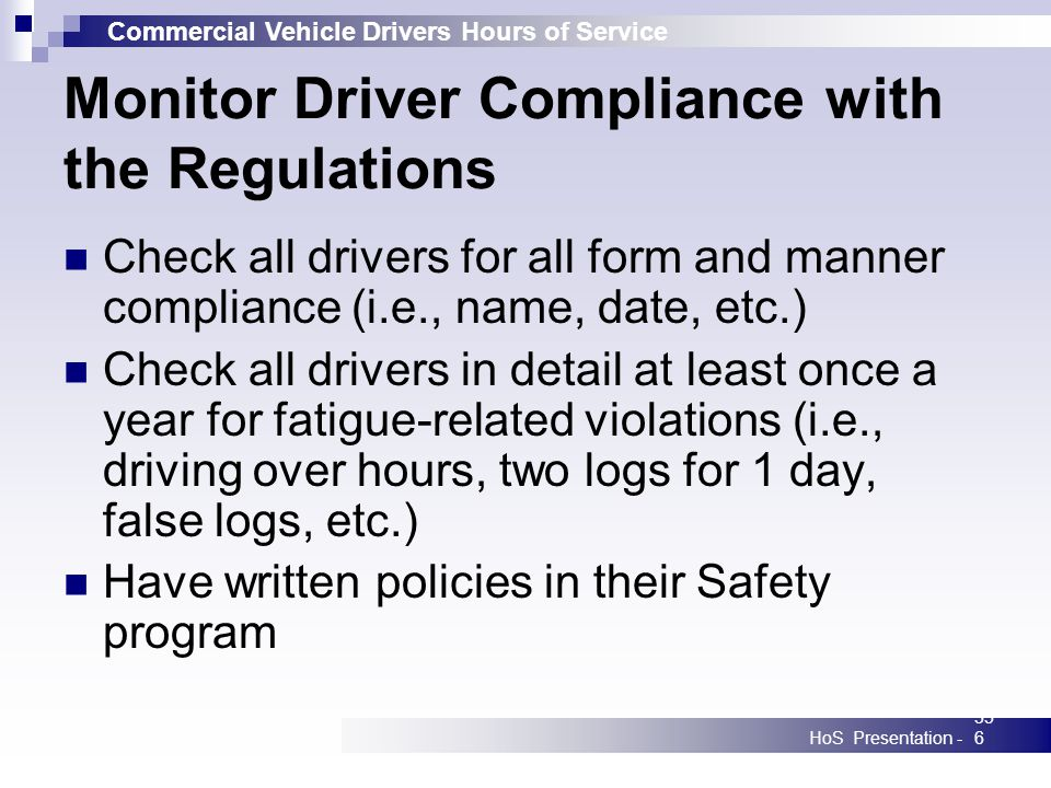 Commercial Vehicle Drivers Hours of Service HoS Presentation -356 Monitor Driver Compliance with the Regulations Check all drivers for all form and ma