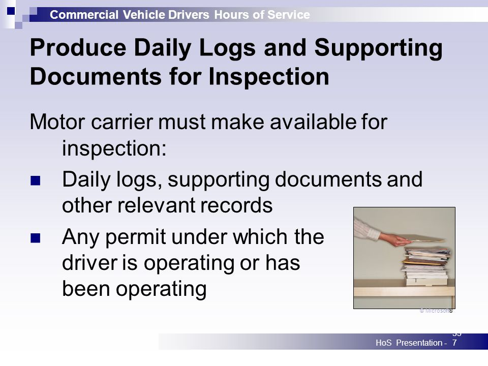 Commercial Vehicle Drivers Hours of Service HoS Presentation -357 Produce Daily Logs and Supporting Documents for Inspection Motor carrier must make available for inspection: Daily logs, supporting documents and other relevant records Any permit under which the driver is operating or has been operating © Microsoft®