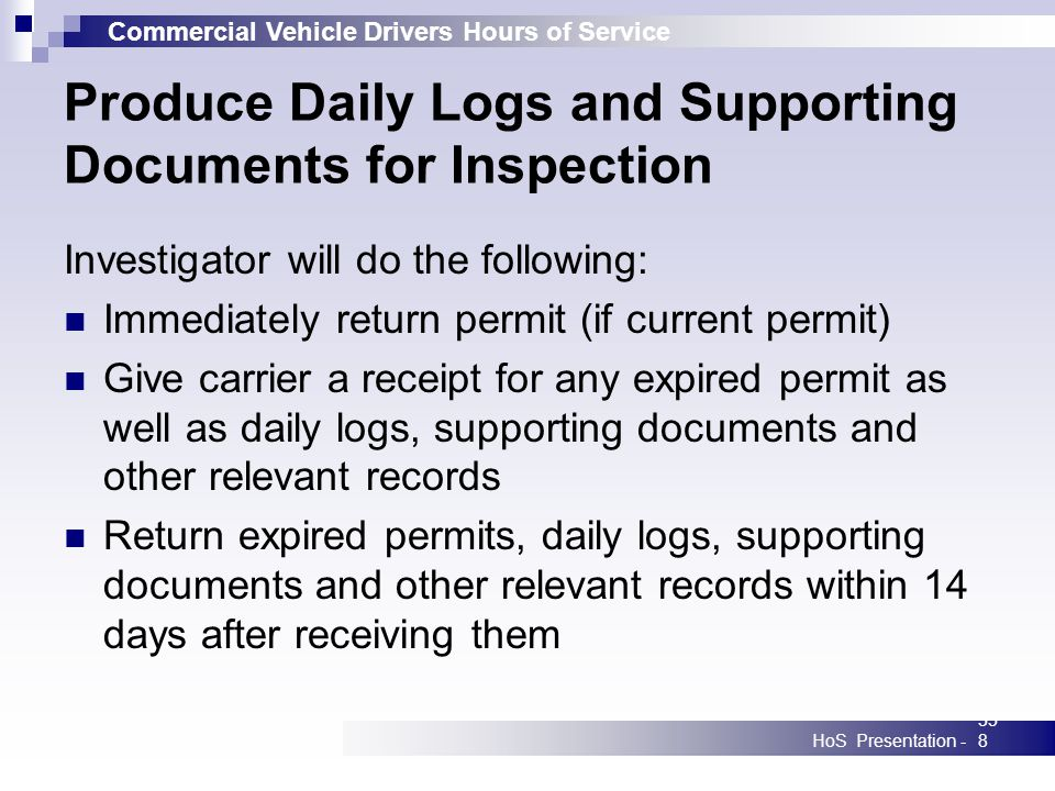 Commercial Vehicle Drivers Hours of Service HoS Presentation -358 Produce Daily Logs and Supporting Documents for Inspection Investigator will do the following: Immediately return permit (if current permit) Give carrier a receipt for any expired permit as well as daily logs, supporting documents and other relevant records Return expired permits, daily logs, supporting documents and other relevant records within 14 days after receiving them