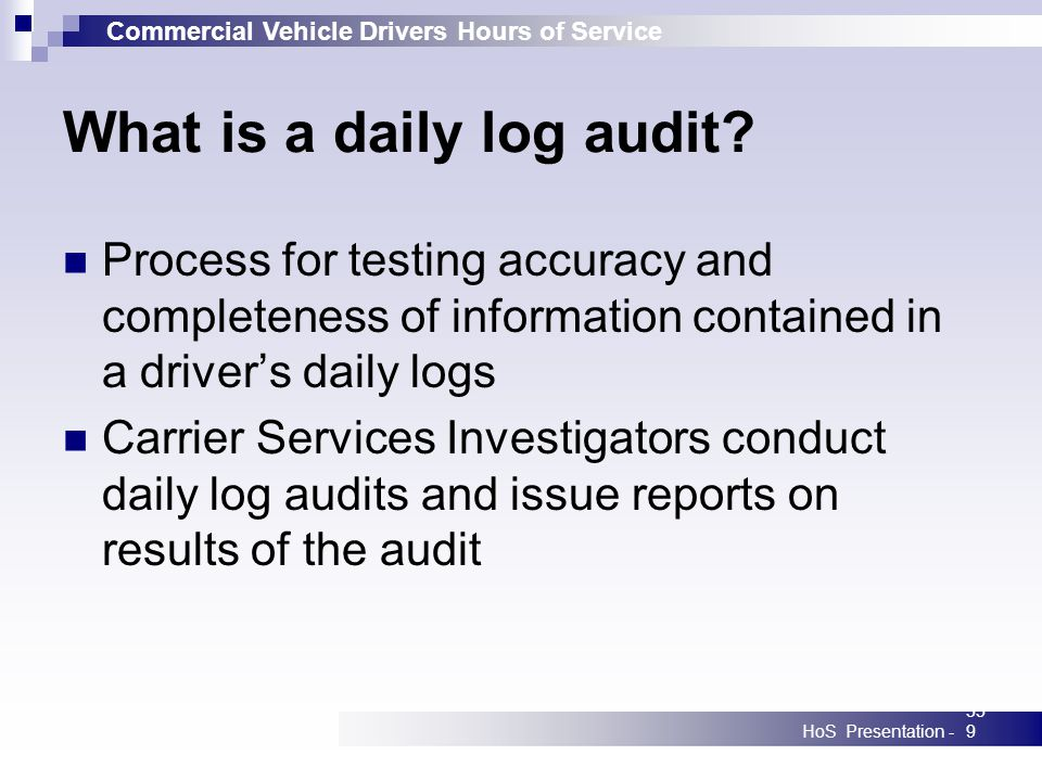Commercial Vehicle Drivers Hours of Service HoS Presentation -359 What is a daily log audit? Process for testing accuracy and completeness of informat
