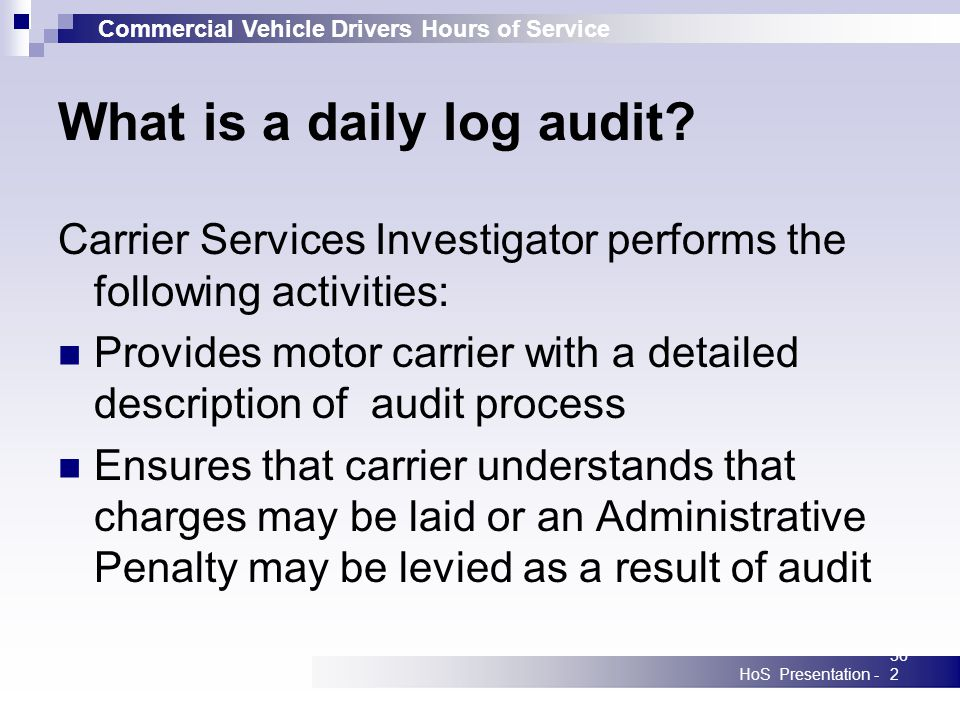 Commercial Vehicle Drivers Hours of Service HoS Presentation -362 What is a daily log audit? Carrier Services Investigator performs the following acti