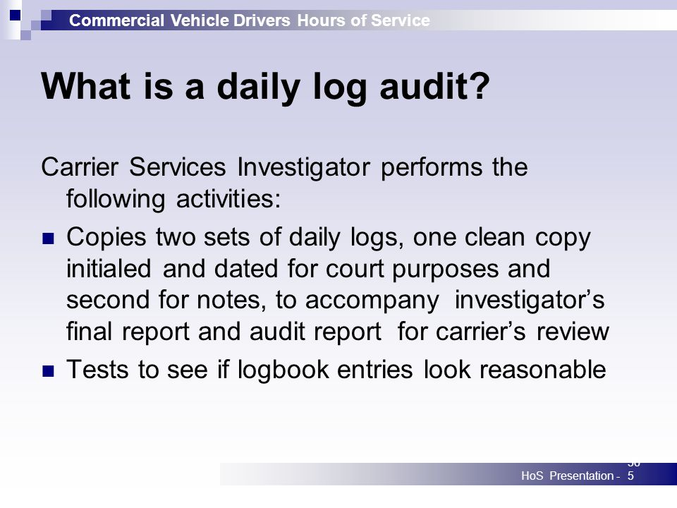 Commercial Vehicle Drivers Hours of Service HoS Presentation -365 What is a daily log audit? Carrier Services Investigator performs the following acti