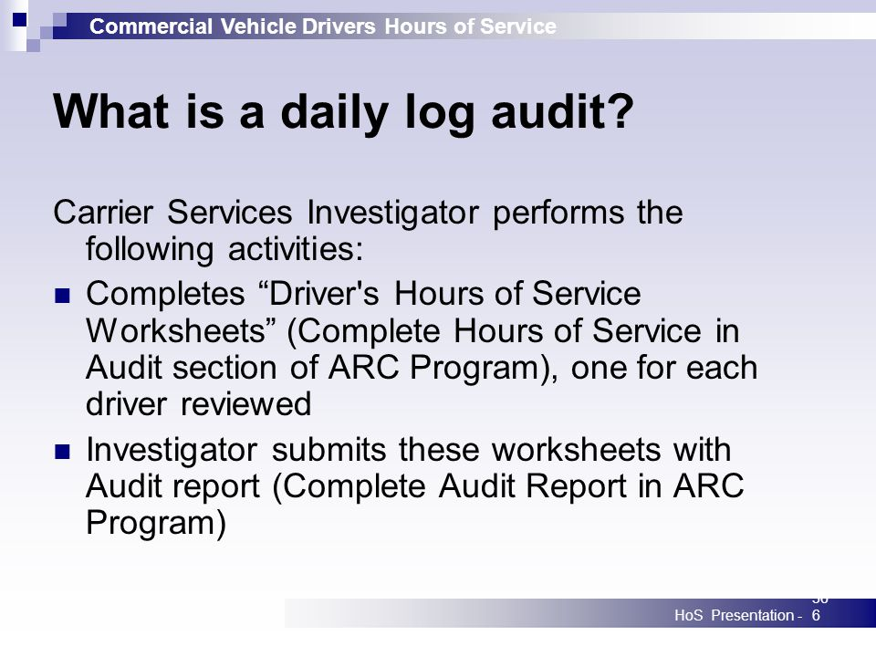 Commercial Vehicle Drivers Hours of Service HoS Presentation -366 What is a daily log audit? Carrier Services Investigator performs the following acti