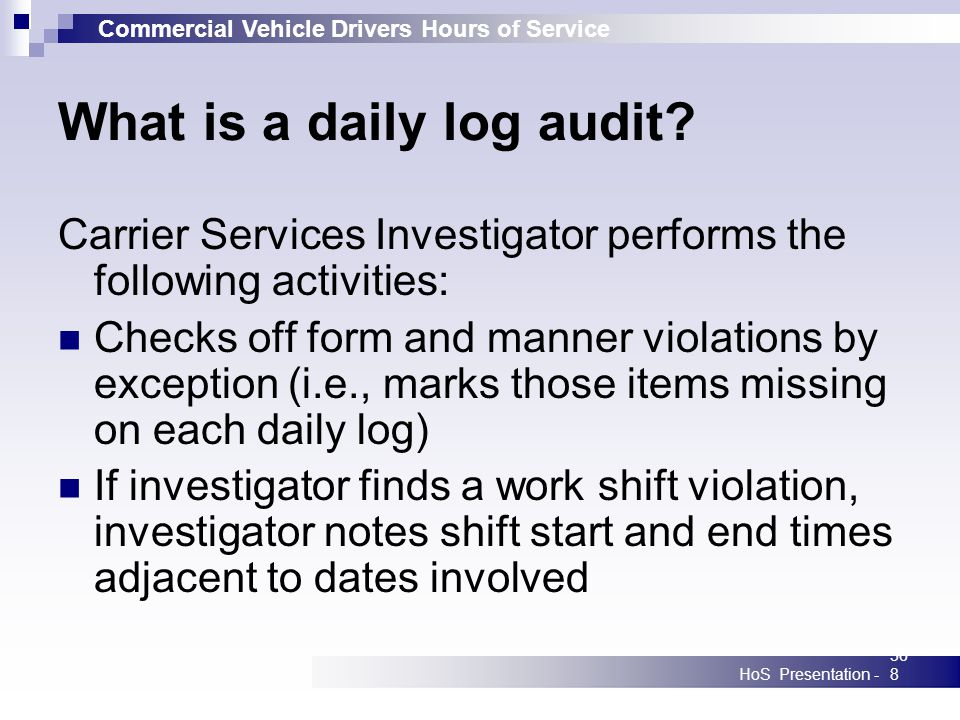 Commercial Vehicle Drivers Hours of Service HoS Presentation -368 What is a daily log audit? Carrier Services Investigator performs the following acti