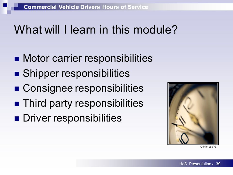 Commercial Vehicle Drivers Hours of Service HoS Presentation -39 What will I learn in this module? Motor carrier responsibilities Shipper responsibili
