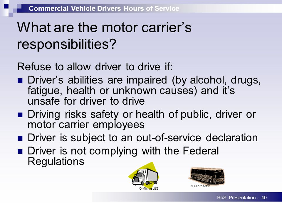 Commercial Vehicle Drivers Hours of Service HoS Presentation -40 What are the motor carriers responsibilities? Refuse to allow driver to drive if: Dri