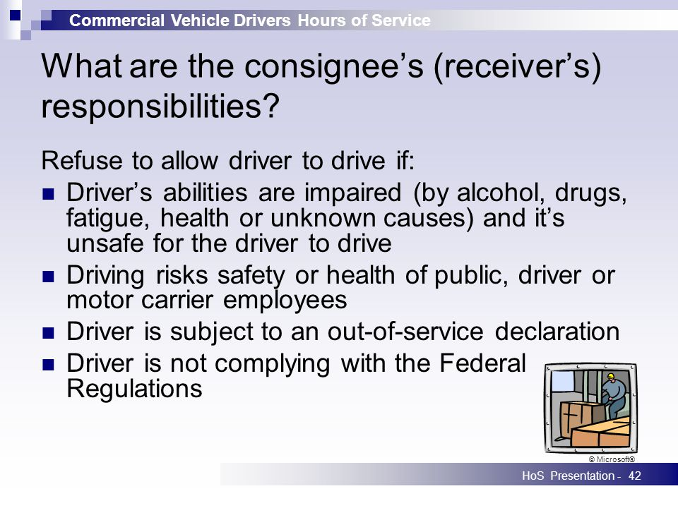 Commercial Vehicle Drivers Hours of Service HoS Presentation -42 What are the consignees (receivers) responsibilities? Refuse to allow driver to drive