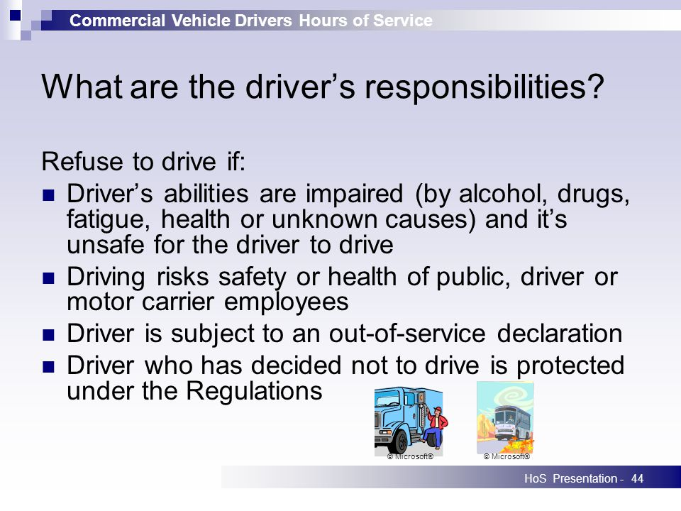 Commercial Vehicle Drivers Hours of Service HoS Presentation -44 What are the drivers responsibilities? Refuse to drive if: Drivers abilities are impa