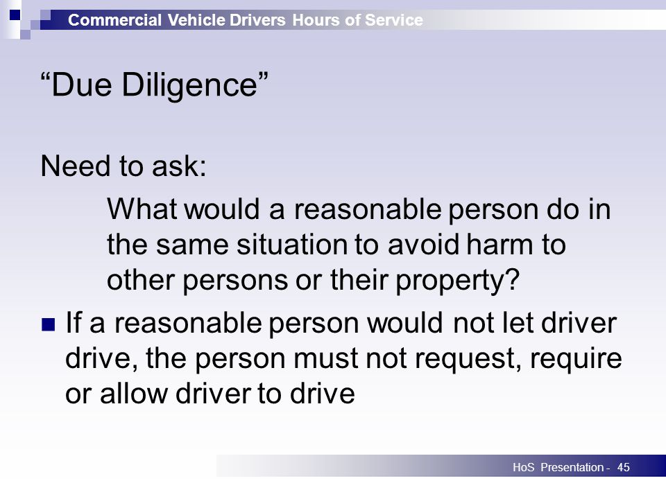 Commercial Vehicle Drivers Hours of Service HoS Presentation -45 Due Diligence Need to ask: What would a reasonable person do in the same situation to avoid harm to other persons or their property.