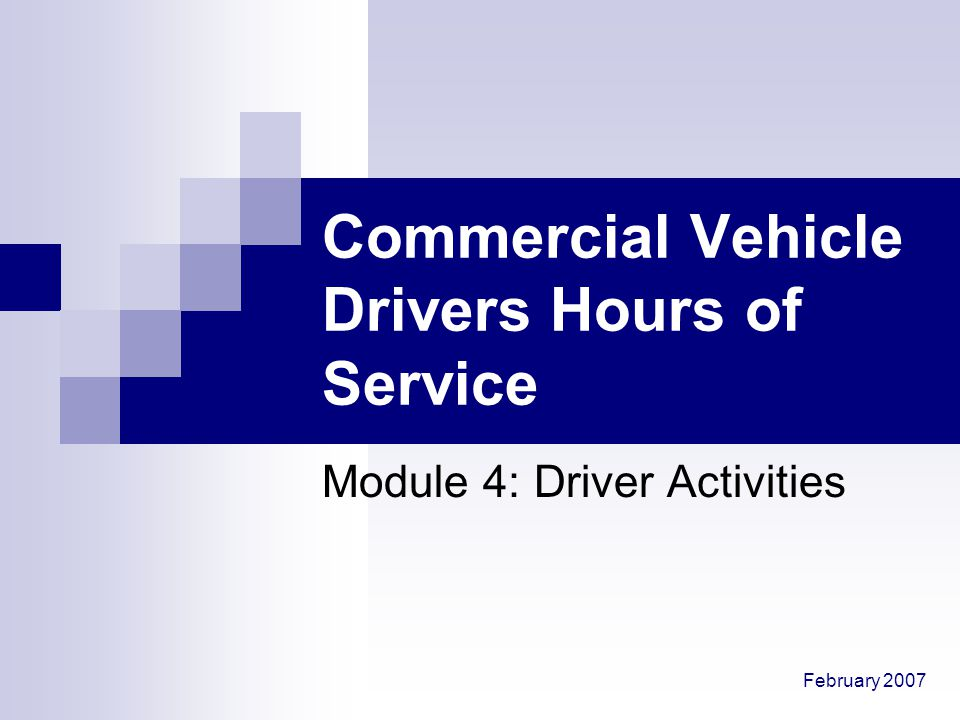 February 2007 Commercial Vehicle Drivers Hours of Service Module 4: Driver Activities