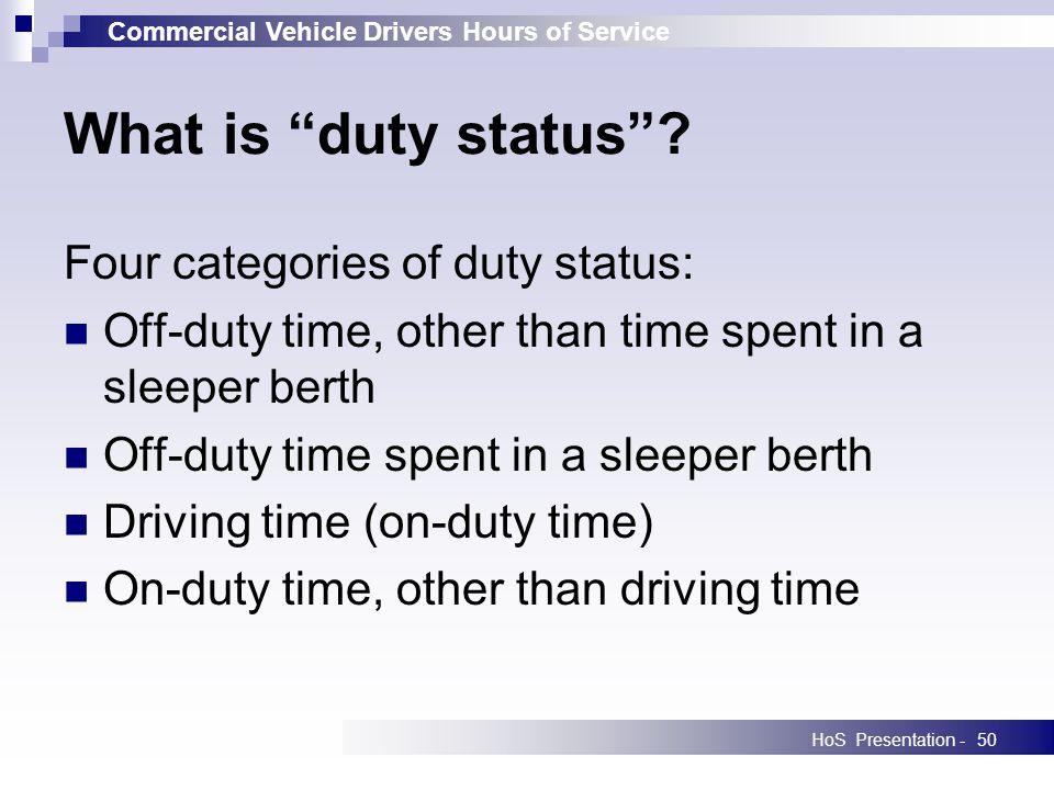 Commercial Vehicle Drivers Hours of Service HoS Presentation -50 What is duty status? Four categories of duty status: Off-duty time, other than time s