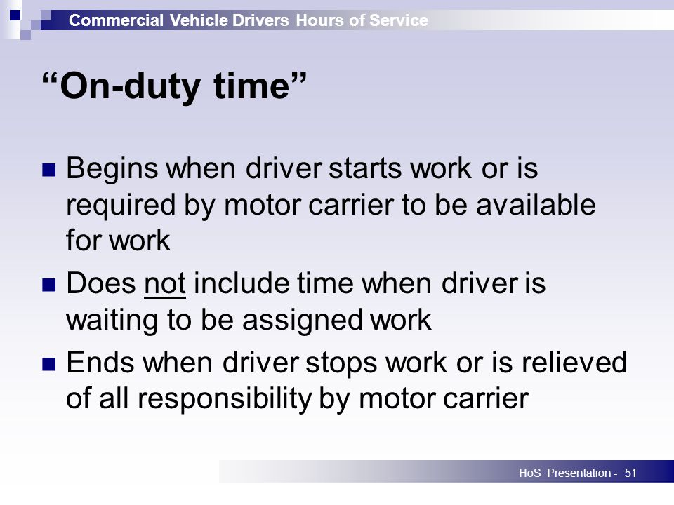 Commercial Vehicle Drivers Hours of Service HoS Presentation -51 On-duty time Begins when driver starts work or is required by motor carrier to be available for work Does not include time when driver is waiting to be assigned work Ends when driver stops work or is relieved of all responsibility by motor carrier