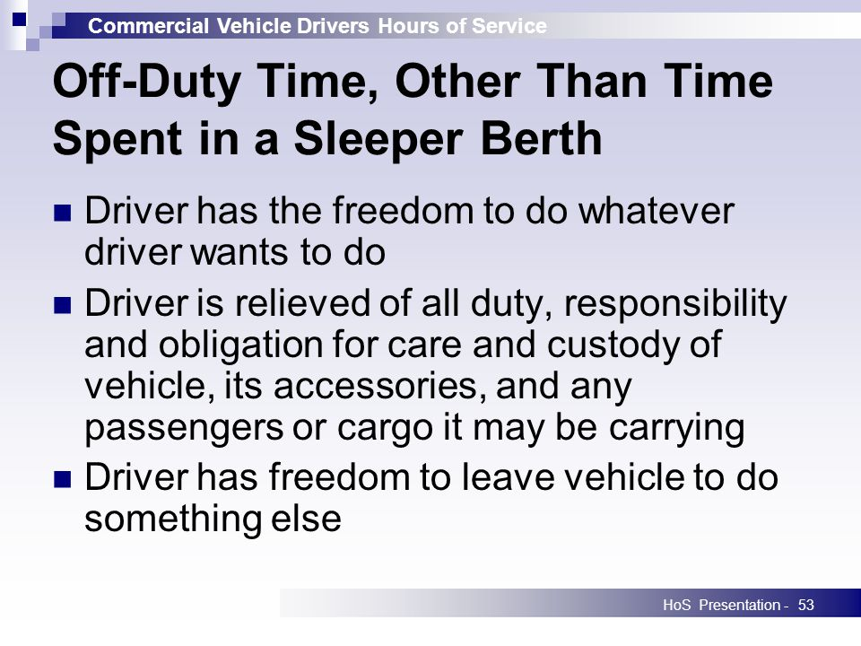 Commercial Vehicle Drivers Hours of Service HoS Presentation -53 Off-Duty Time, Other Than Time Spent in a Sleeper Berth Driver has the freedom to do