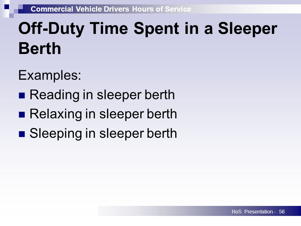 Commercial Vehicle Drivers Hours of Service HoS Presentation -56 Off-Duty Time Spent in a Sleeper Berth Examples: Reading in sleeper berth Relaxing in sleeper berth Sleeping in sleeper berth