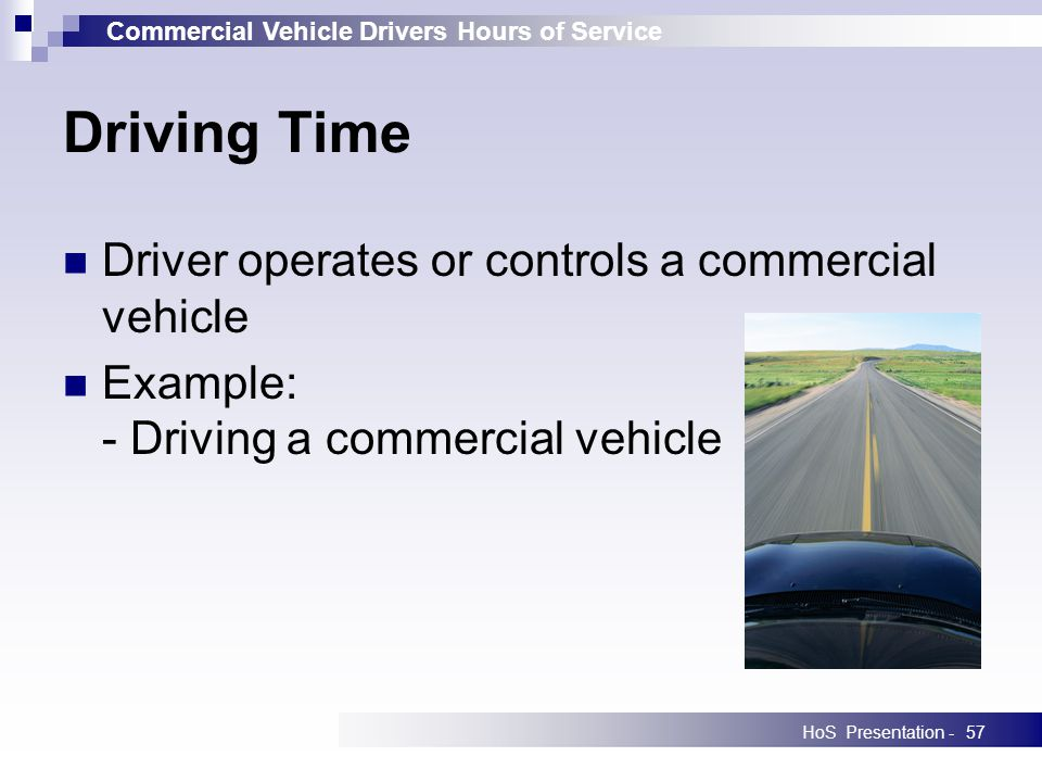 Commercial Vehicle Drivers Hours of Service HoS Presentation -57 Driving Time Driver operates or controls a commercial vehicle Example: - Driving a commercial vehicle