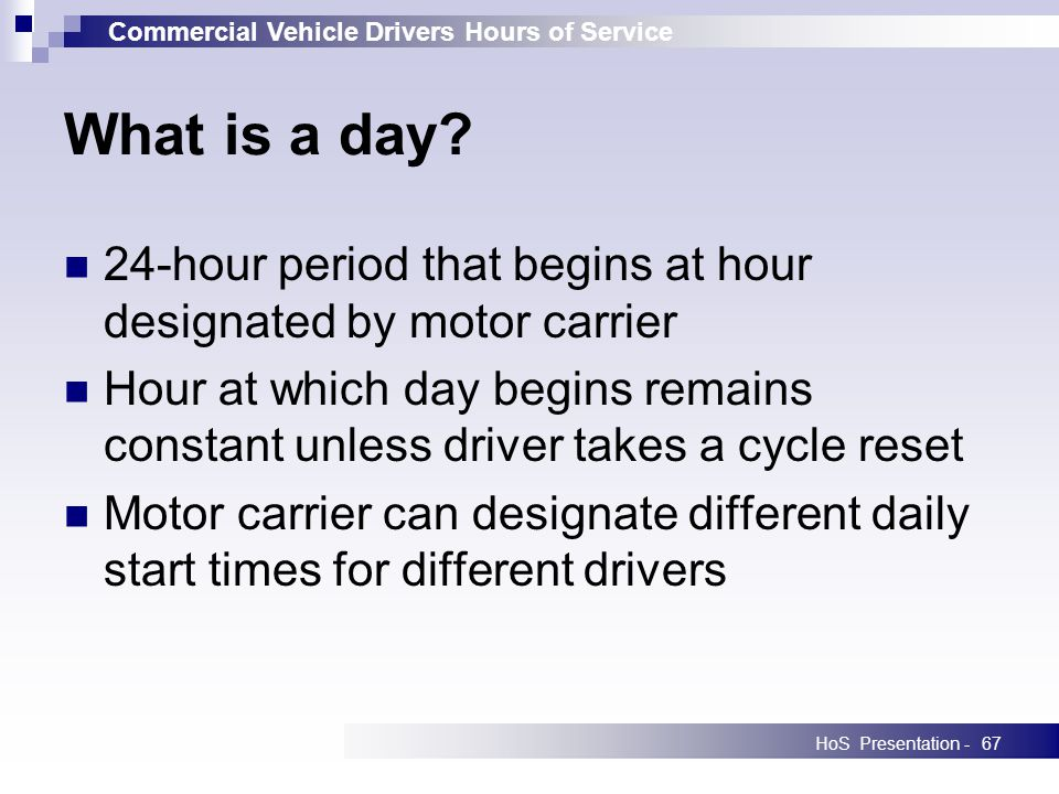 Commercial Vehicle Drivers Hours of Service HoS Presentation -67 What is a day? 24-hour period that begins at hour designated by motor carrier Hour at