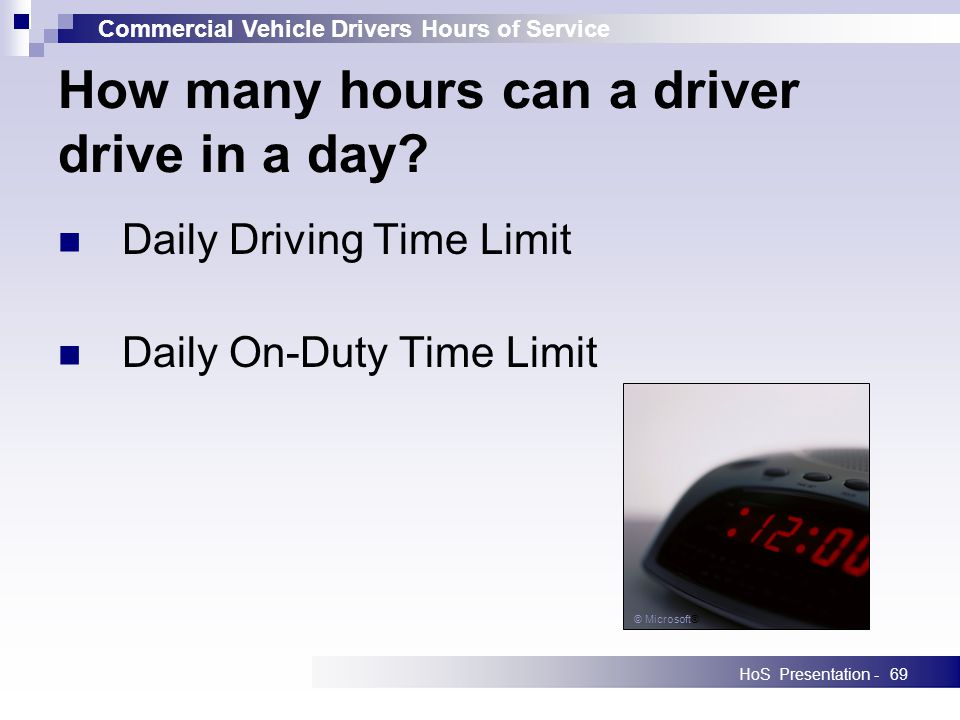Commercial Vehicle Drivers Hours of Service HoS Presentation -69 How many hours can a driver drive in a day? Daily Driving Time Limit Daily On-Duty Ti