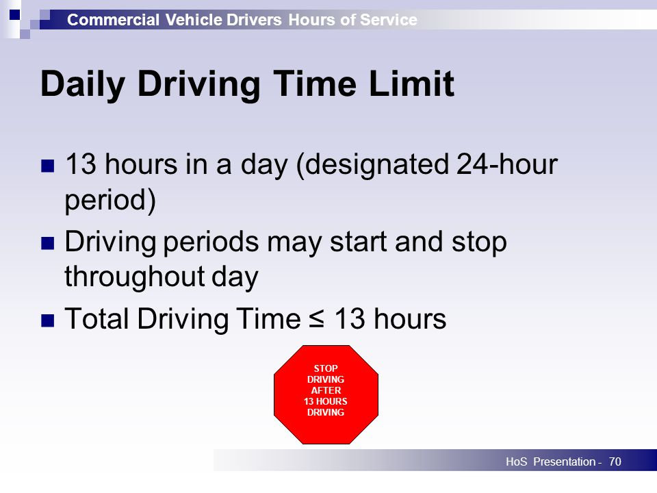 Commercial Vehicle Drivers Hours of Service HoS Presentation -70 Daily Driving Time Limit 13 hours in a day (designated 24-hour period) Driving periods may start and stop throughout day Total Driving Time 13 hours STOP DRIVING AFTER 13 HOURS DRIVING