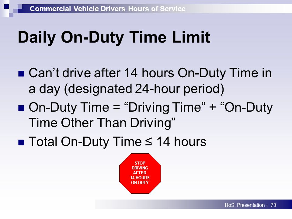 Commercial Vehicle Drivers Hours of Service HoS Presentation -73 Daily On-Duty Time Limit Cant drive after 14 hours On-Duty Time in a day (designated 24-hour period) On-Duty Time = Driving Time + On-Duty Time Other Than Driving Total On-Duty Time 14 hours STOP DRIVING AFTER 14 HOURS ON-DUTY