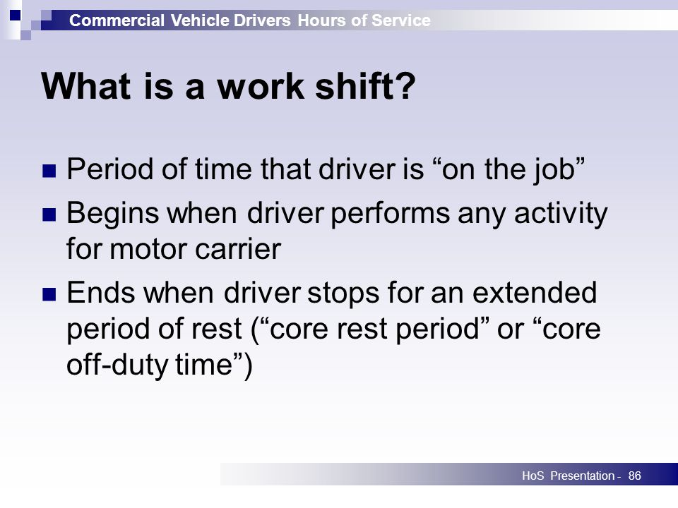 Commercial Vehicle Drivers Hours of Service HoS Presentation -86 What is a work shift? Period of time that driver is on the job Begins when driver per
