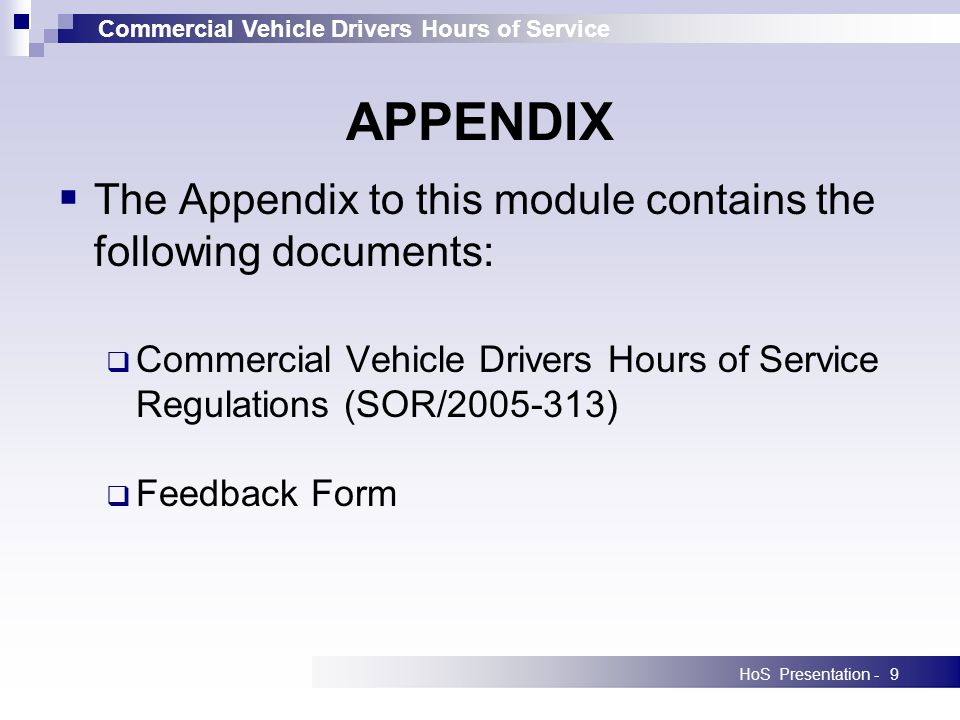 Commercial Vehicle Drivers Hours of Service HoS Presentation -9 APPENDIX The Appendix to this module contains the following documents: Commercial Vehicle Drivers Hours of Service Regulations (SOR/2005-313) Feedback Form