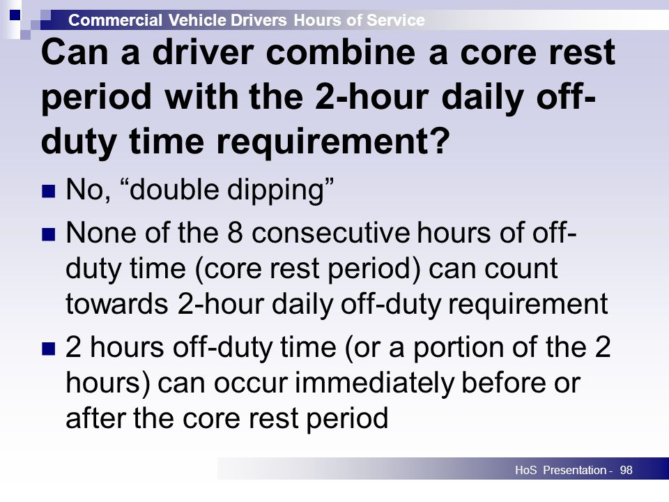 Commercial Vehicle Drivers Hours of Service HoS Presentation -98 Can a driver combine a core rest period with the 2-hour daily off- duty time requirement.