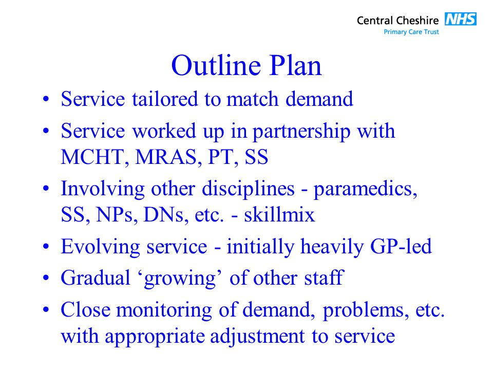 Outline Plan Service tailored to match demand Service worked up in partnership with MCHT, MRAS, PT, SS Involving other disciplines - paramedics, SS, NPs, DNs, etc.