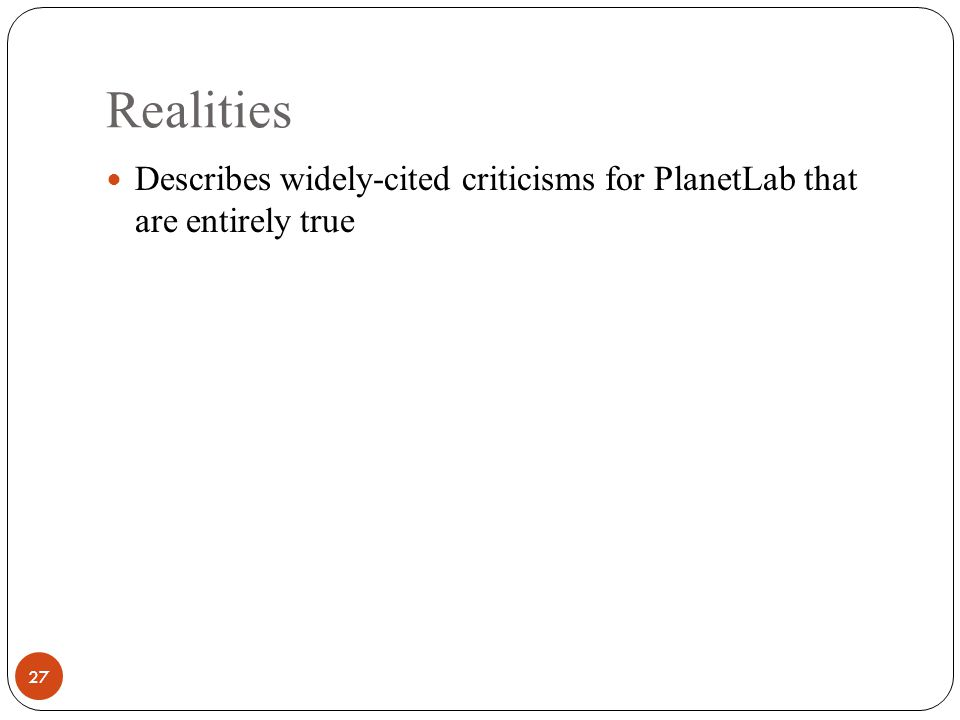 Realities 27 Describes widely-cited criticisms for PlanetLab that are entirely true