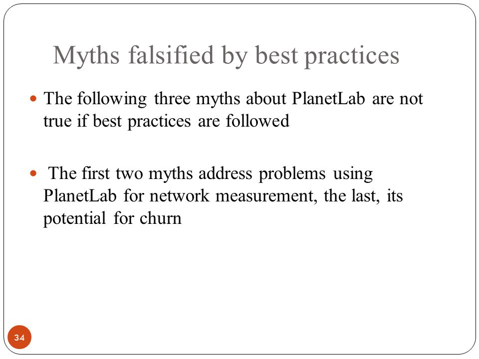 Myths falsified by best practices 34 The following three myths about PlanetLab are not true if best practices are followed The first two myths address problems using PlanetLab for network measurement, the last, its potential for churn
