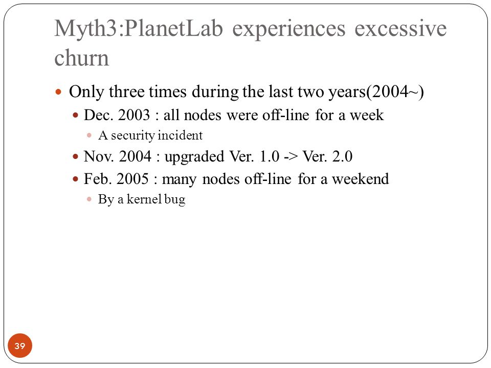 Myth3:PlanetLab experiences excessive churn 39 Only three times during the last two years(2004~) Dec.