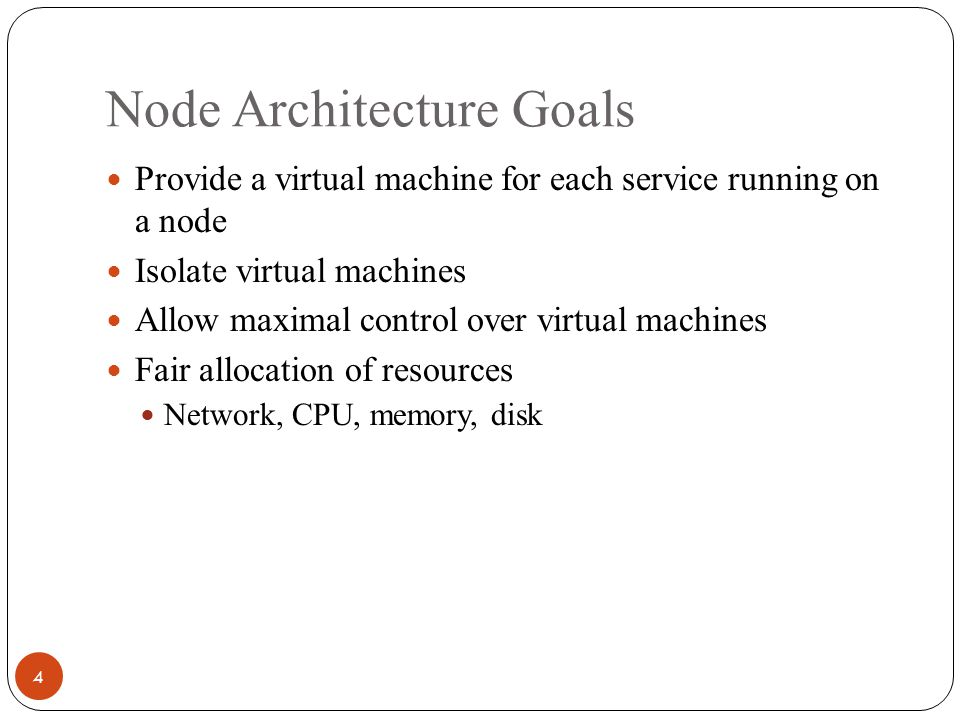 Node Architecture Goals 4 Provide a virtual machine for each service running on a node Isolate virtual machines Allow maximal control over virtual machines Fair allocation of resources Network, CPU, memory, disk