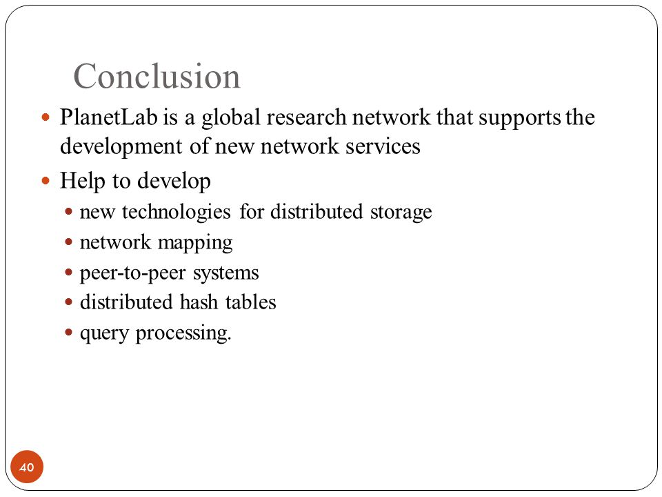 Conclusion 40 PlanetLab is a global research network that supports the development of new network services Help to develop new technologies for distributed storage network mapping peer-to-peer systems distributed hash tables query processing.