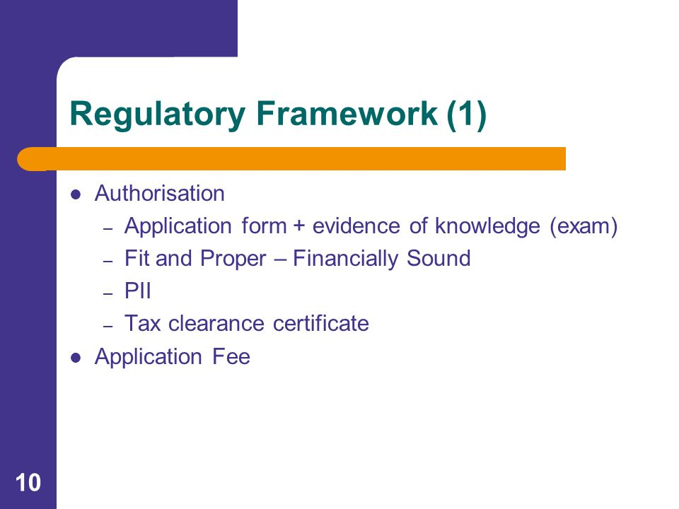 10 Regulatory Framework (1) Authorisation – Application form + evidence of knowledge (exam) – Fit and Proper – Financially Sound – PII – Tax clearance certificate Application Fee