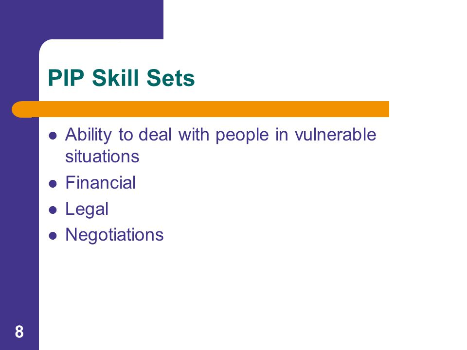 8 PIP Skill Sets Ability to deal with people in vulnerable situations Financial Legal Negotiations