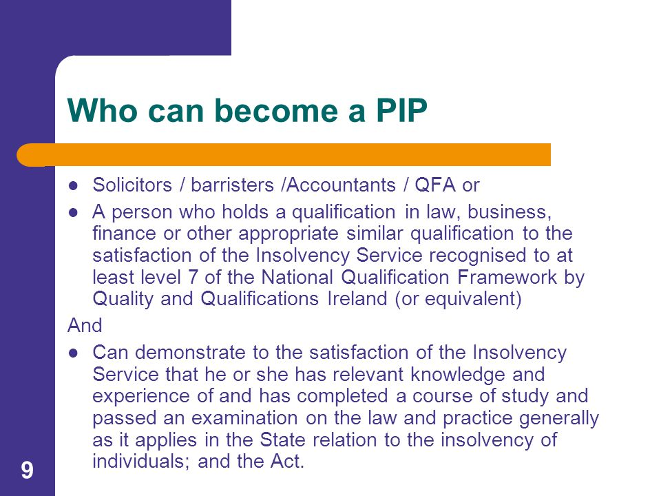 9 Who can become a PIP Solicitors / barristers /Accountants / QFA or A person who holds a qualification in law, business, finance or other appropriate similar qualification to the satisfaction of the Insolvency Service recognised to at least level 7 of the National Qualification Framework by Quality and Qualifications Ireland (or equivalent) And Can demonstrate to the satisfaction of the Insolvency Service that he or she has relevant knowledge and experience of and has completed a course of study and passed an examination on the law and practice generally as it applies in the State relation to the insolvency of individuals; and the Act.