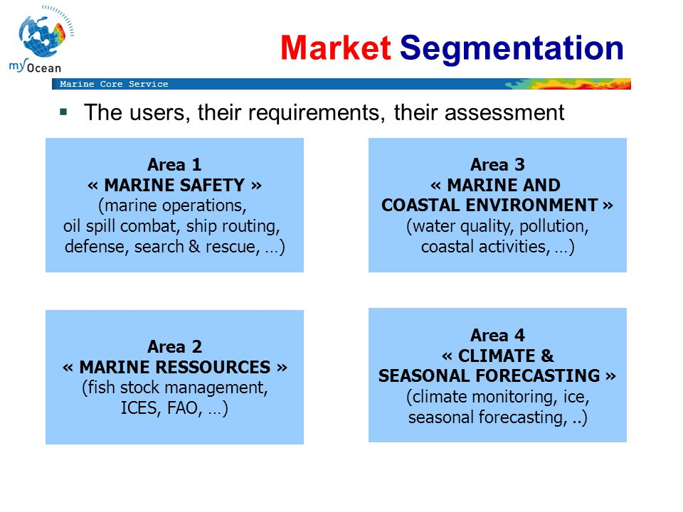 Marine Core Service Market Segmentation The users, their requirements, their assessment Area 1 « MARINE SAFETY » (marine operations, oil spill combat, ship routing, defense, search & rescue, …) Area 2 « MARINE RESSOURCES » (fish stock management, ICES, FAO, …) Area 3 « MARINE AND COASTAL ENVIRONMENT » (water quality, pollution, coastal activities, …) Area 4 « CLIMATE & SEASONAL FORECASTING » (climate monitoring, ice, seasonal forecasting,..)