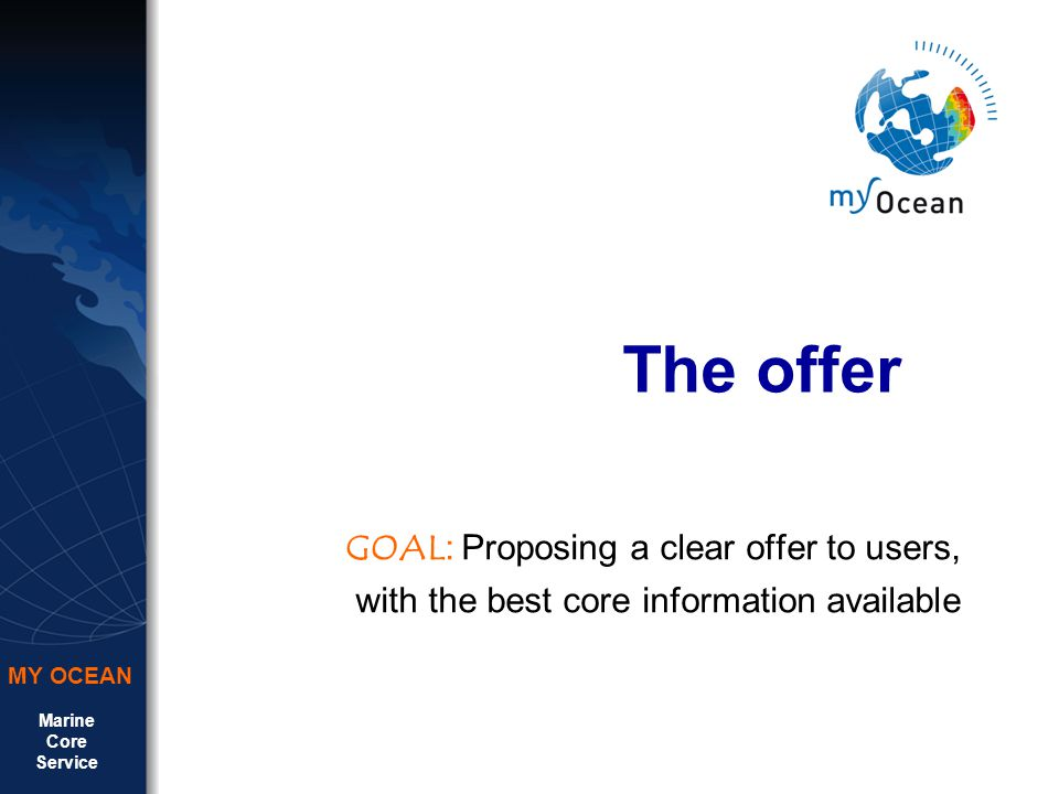 Marine Core Service MY OCEAN The offer GOAL : Proposing a clear offer to users, with the best core information available