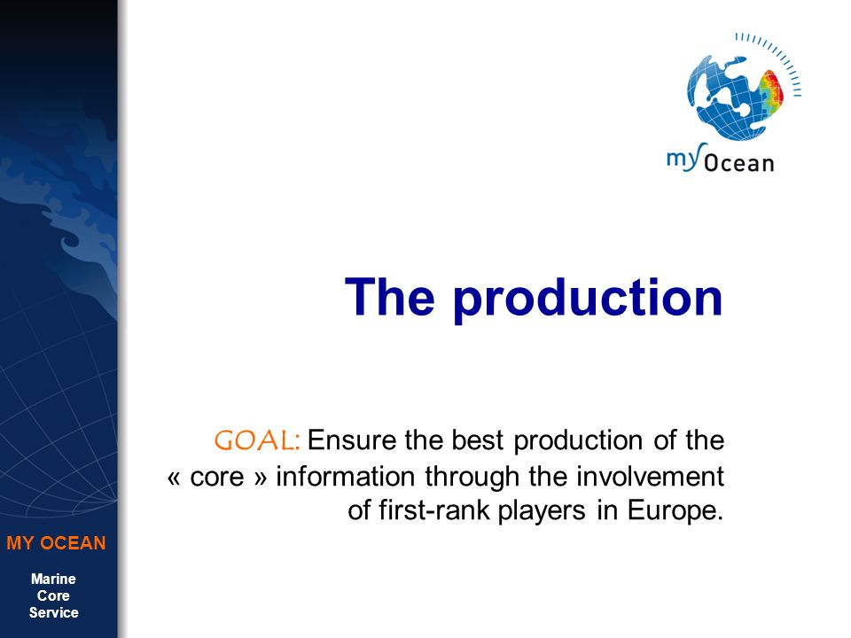 Marine Core Service MY OCEAN The production GOAL : Ensure the best production of the « core » information through the involvement of first-rank players in Europe.