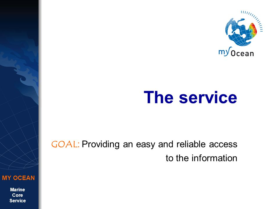 Marine Core Service MY OCEAN The service GOAL : Providing an easy and reliable access to the information