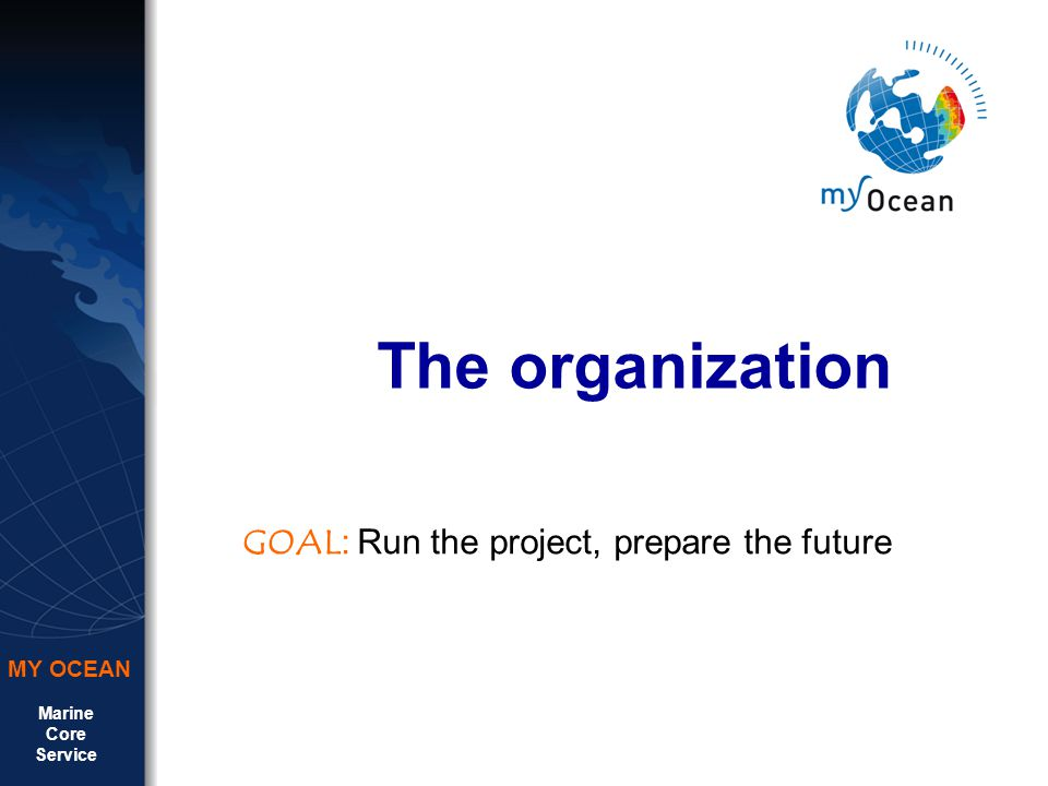 Marine Core Service MY OCEAN The organization GOAL : Run the project, prepare the future