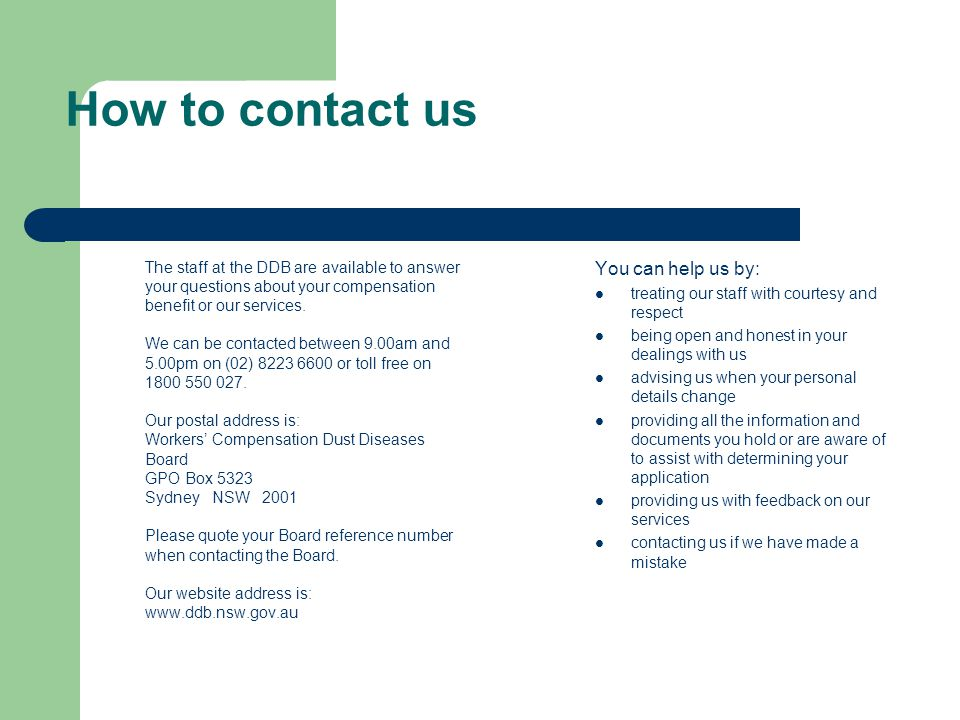 How to contact us The staff at the DDB are available to answer your questions about your compensation benefit or our services.
