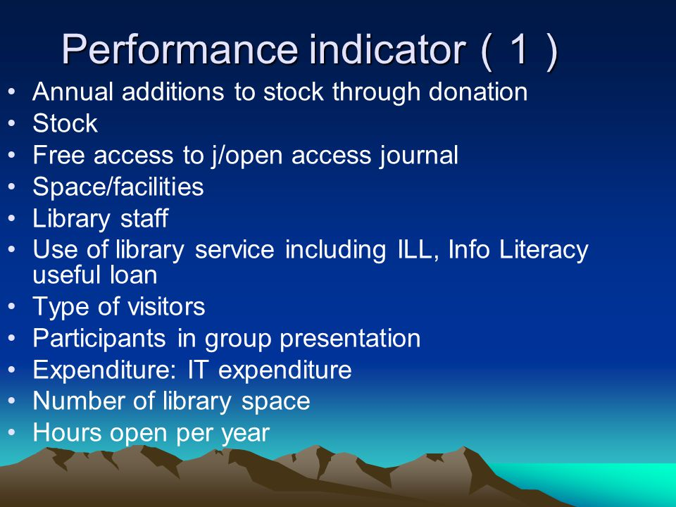 Performance indicator 1 Performance indicator 1 Annual additions to stock through donation Stock Free access to j/open access journal Space/facilities Library staff Use of library service including ILL, Info Literacy useful loan Type of visitors Participants in group presentation Expenditure: IT expenditure Number of library space Hours open per year