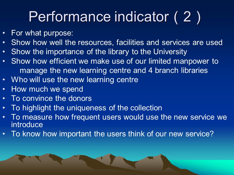 Performance indicator 2 Performance indicator 2 For what purpose: Show how well the resources, facilities and services are used Show the importance of the library to the University Show how efficient we make use of our limited manpower to manage the new learning centre and 4 branch libraries Who will use the new learning centre How much we spend To convince the donors To highlight the uniqueness of the collection To measure how frequent users would use the new service we introduce To know how important the users think of our new service