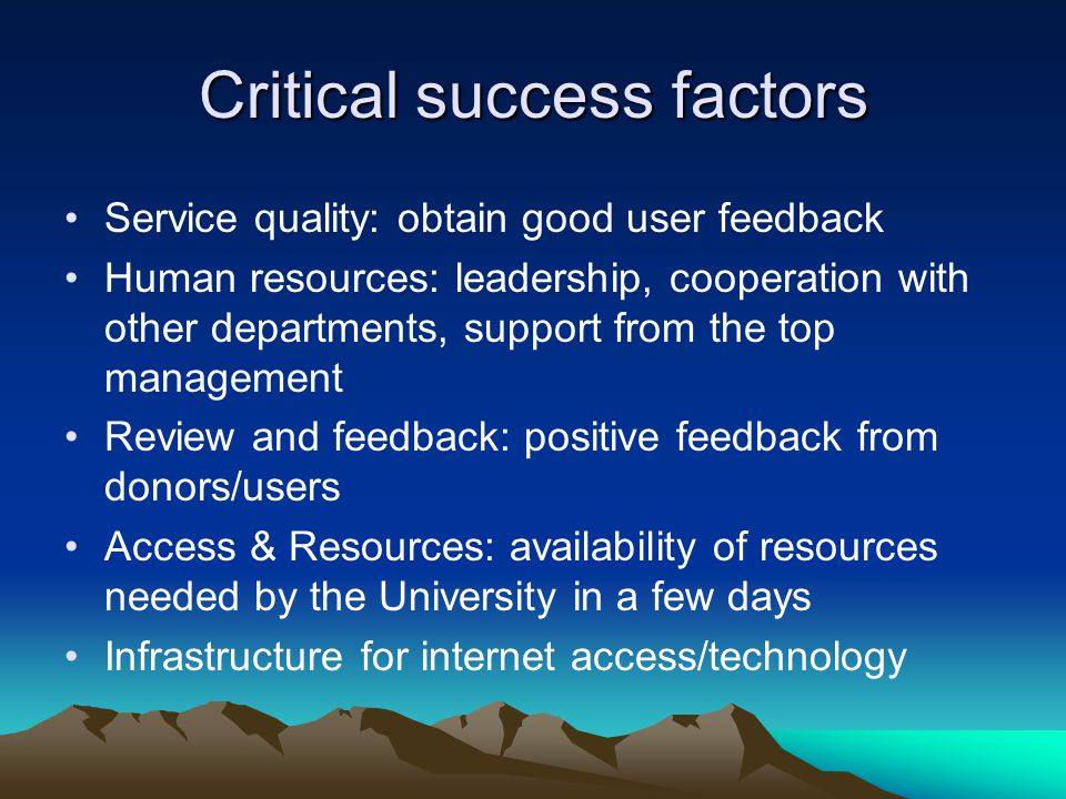 Critical success factors Service quality: obtain good user feedback Human resources: leadership, cooperation with other departments, support from the top management Review and feedback: positive feedback from donors/users Access & Resources: availability of resources needed by the University in a few days Infrastructure for internet access/technology