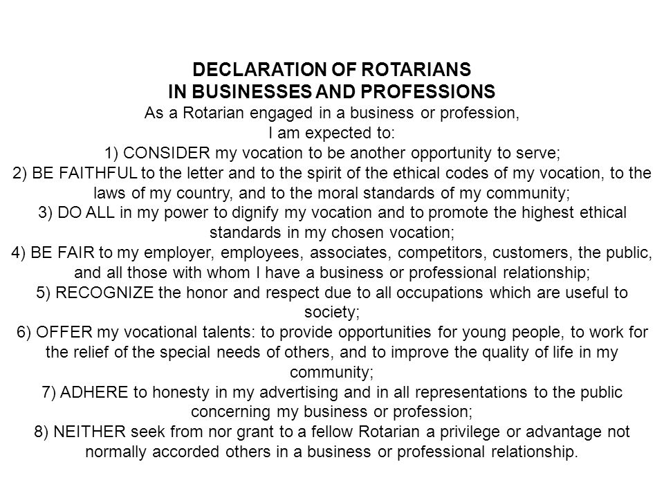 DECLARATION OF ROTARIANS IN BUSINESSES AND PROFESSIONS As a Rotarian engaged in a business or profession, I am expected to: 1) CONSIDER my vocation to