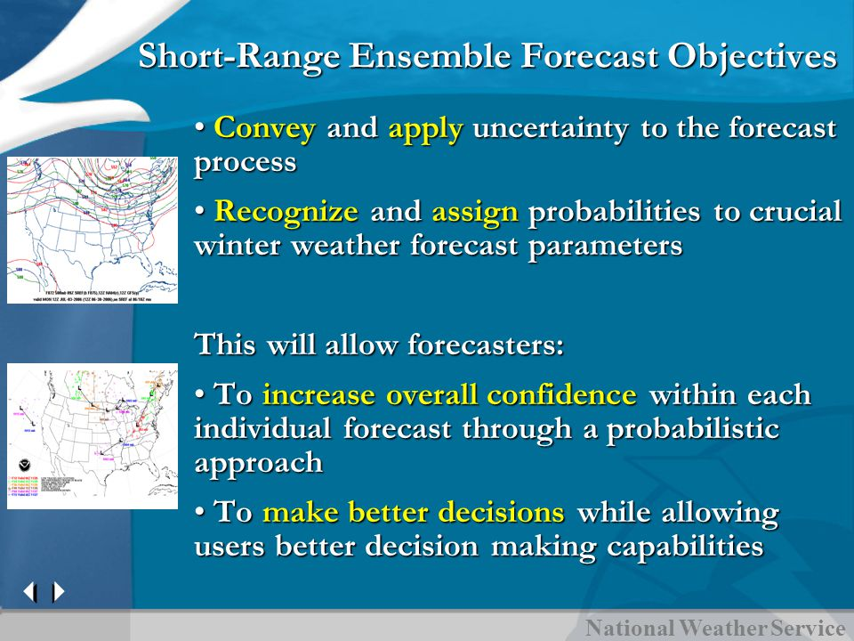 National Weather Service Short-Range Ensemble Forecast Objectives Convey and apply uncertainty to the forecast process Convey and apply uncertainty to the forecast process Recognize and assign probabilities to crucial winter weather forecast parameters Recognize and assign probabilities to crucial winter weather forecast parameters This will allow forecasters: To increase overall confidence within each individual forecast through a probabilistic approach To increase overall confidence within each individual forecast through a probabilistic approach To make better decisions while allowing users better decision making capabilities To make better decisions while allowing users better decision making capabilities
