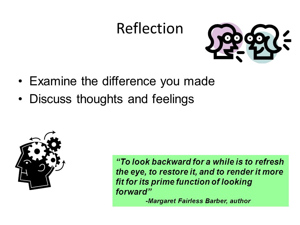 Reflection Examine the difference you made Discuss thoughts and feelings To look backward for a while is to refresh the eye, to restore it, and to render it more fit for its prime function of looking forward -Margaret Fairless Barber, author